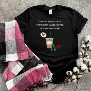 Did You ever stop to think that maybe coffee is addicted to me rose T Shirt