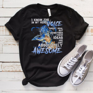 Dragon I know the in my head voice arent real but sometimes their ideas are just absolutely awesome shirt
