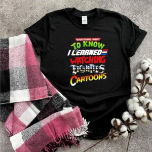 Everything I need to know I learned watching tighties cartoons shirt