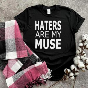 Haters Are My Muse T Shirt