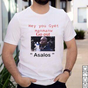 Hey You Gyet Manmanw Go Out Asalos T shirt