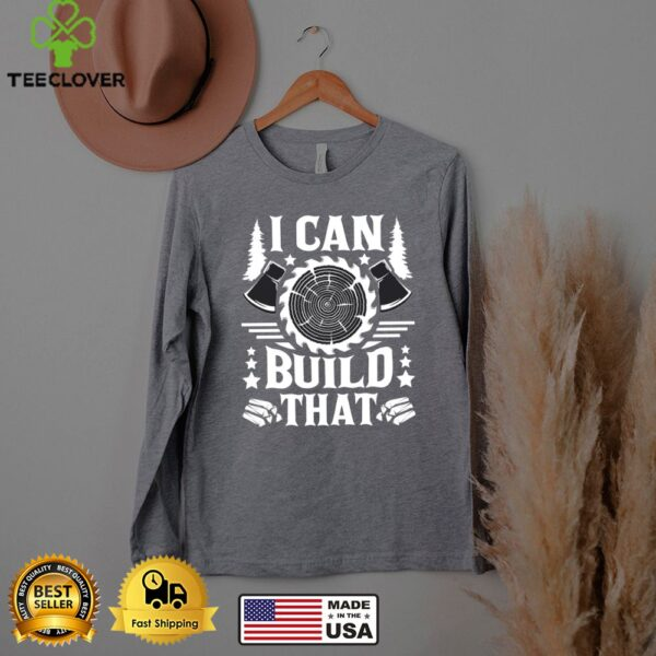 I Can Build That Carpenter Woodworking Carpentry Woodworker shirt