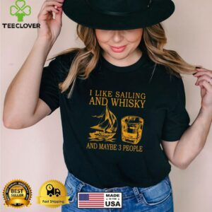 I Like Sailing And Whiskey And Mabe 3 People Shirt