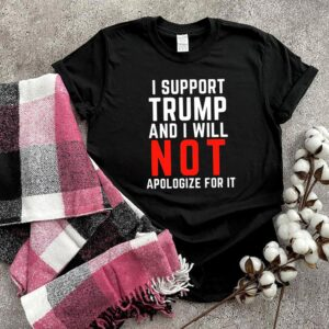I support Trump and I will not Apologize for it 2021 shirt