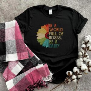In A World Full Of Roses Be A Daisy shirt