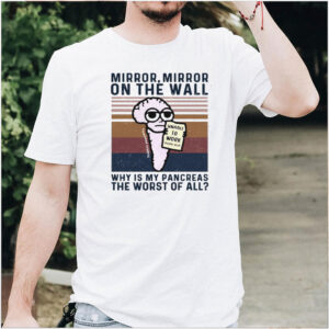 Mirror Mirror On The Wall Why Is My Pancreas The Worst Of All T shirt