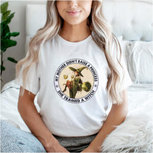 My mother didnt raise a princess she trained a witch tshirt