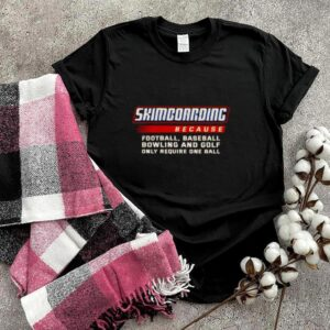 Only Require One Ball Skimboarding Because Football Baseball Bowling T Shirt