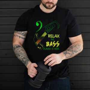 Relax The Bass Player Is Here shirt