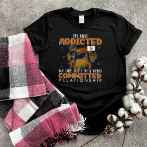 Rottweiler Dog I'm Not Addicted To We Are Just In A Very Committed Relationship T shirt