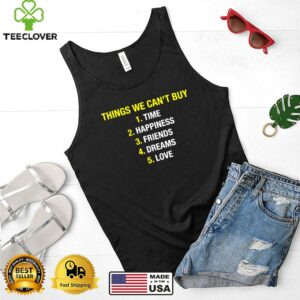 Things we cant buy time happiness friends dreams love shirt
