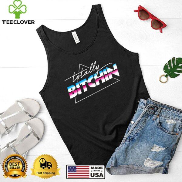 Totally Bitchin shirt
