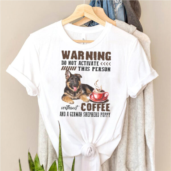 Warning do not activate this person without coffee and a german shepherd puppy shirt