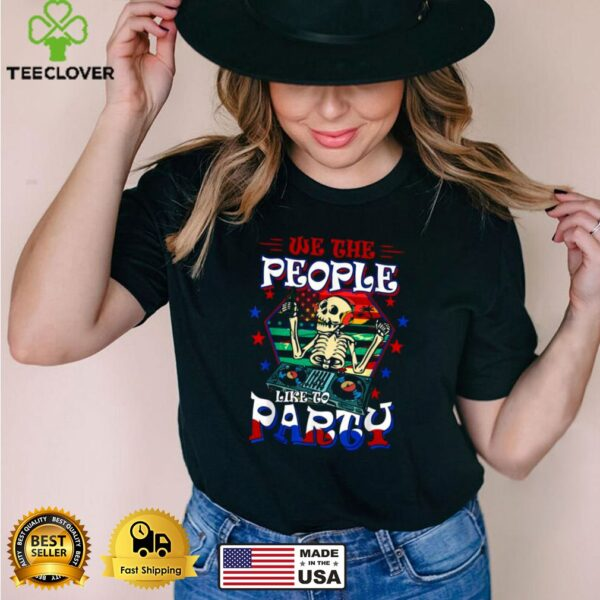 We The People Like To Party AmerWe The People Like To Party American Flag Skull 4th Of July T Shirtican Flag Skull 4th Of July T Shirt