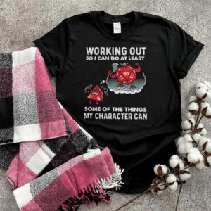 Working out so I can do at least some at the things my character can shirt