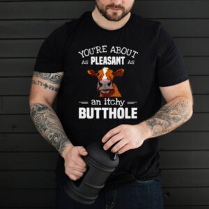 YouRe About As Pleasant As An Itchy Butthole Cow T Shirt