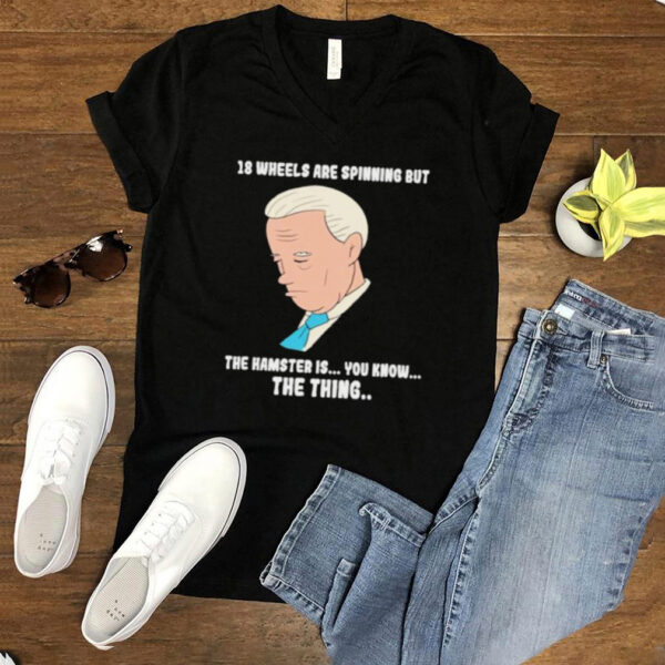 18 Wheels Are Spinnig But The Hamster IS You KNow The Thing Biden Shirt