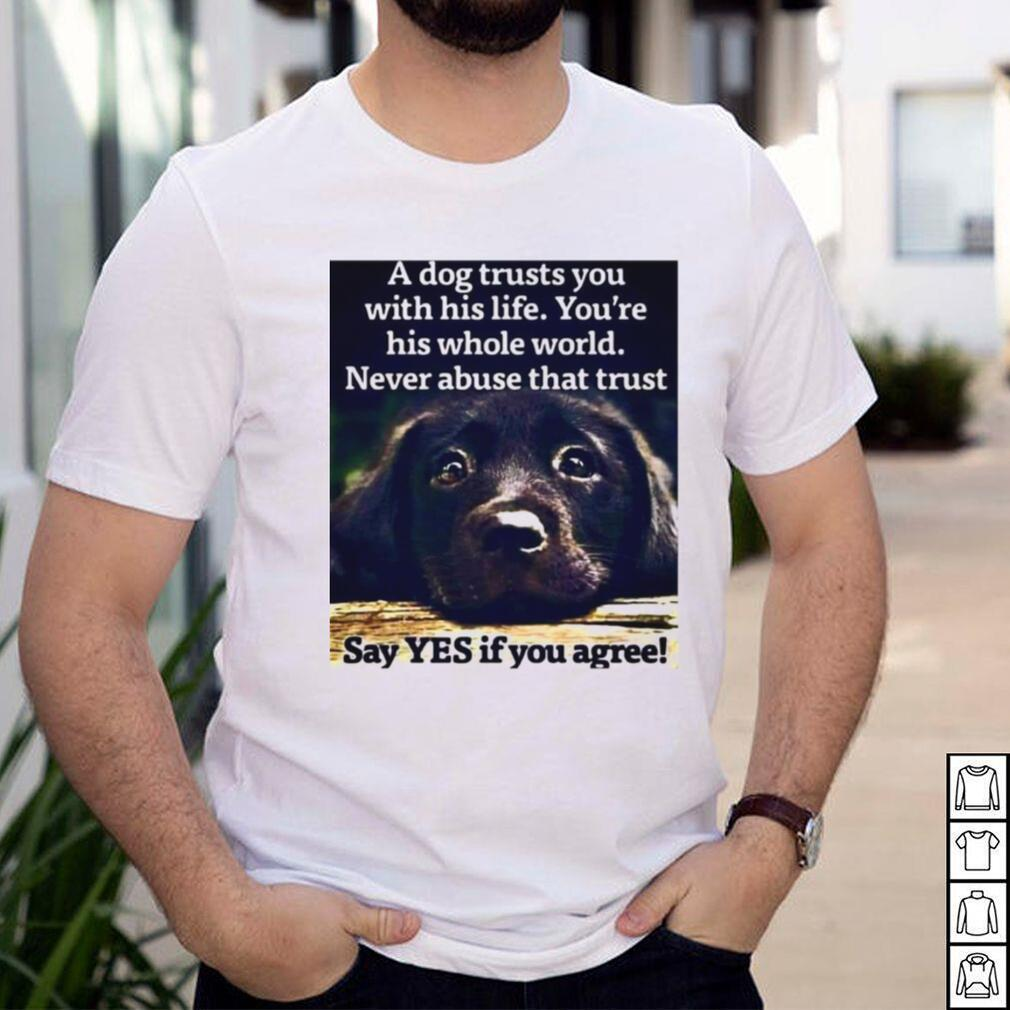 A Dog Trusts You With His Life Youre His Whole World Never Abuse That Trust Say Yes If You Agree T shirt
