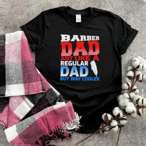 Barber Dad Just Like A Regular Dad But Cooler T Shirt