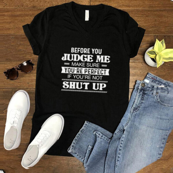 Before You Judge Me Make Sure Youre Perfect If Youre Not Shut Up T shirt