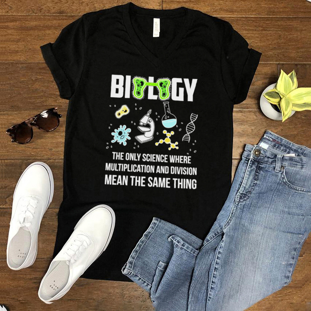 Biology The Only Science Where Multiplication And Division Means The Same Thing T shirt