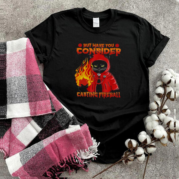 Black Cat But Have You Consider Casting Fireball T shirt