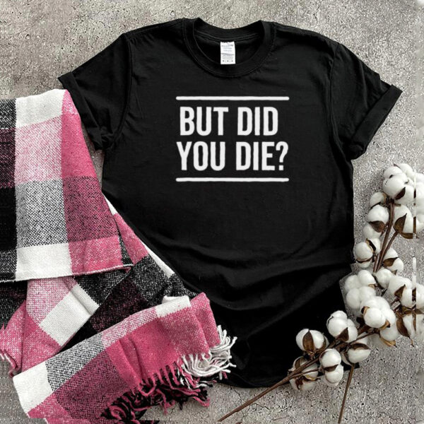 But Did You Die Funny T Shirt
