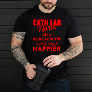 Cath Lab Nurse like a regular nurse only way happier T shirt