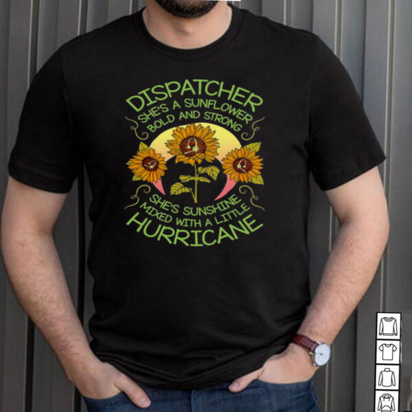 Dispatcher Shes A Sunflower Bold And Strong Shes Sunshine Mixed With A Little Hurricane T shirt