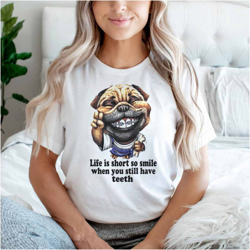Dog Life Is Short So Smile When You Still Have Teeth T shirt