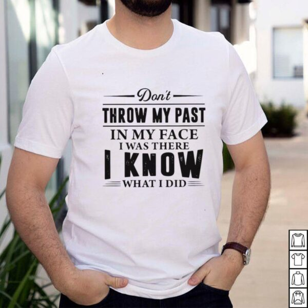 Dont Throw My Past In My Face I Was There I Know What I Did T shirt