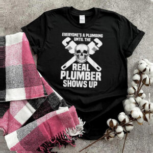 Everyones A Plumbing Until The Real Plumber Shows Up Skull T Shirt