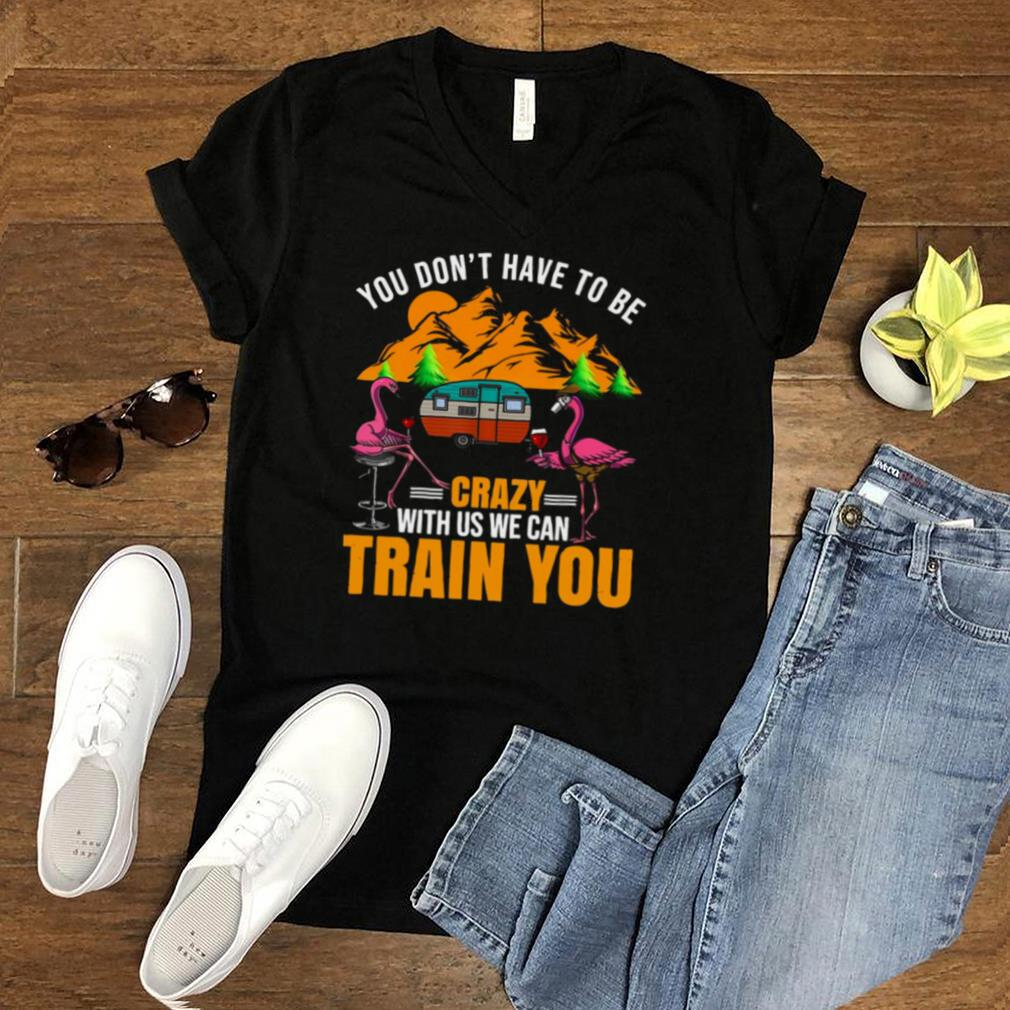 Flamingo You Dont Have To Be Crazy With Us We Can Train You Camping T shirt