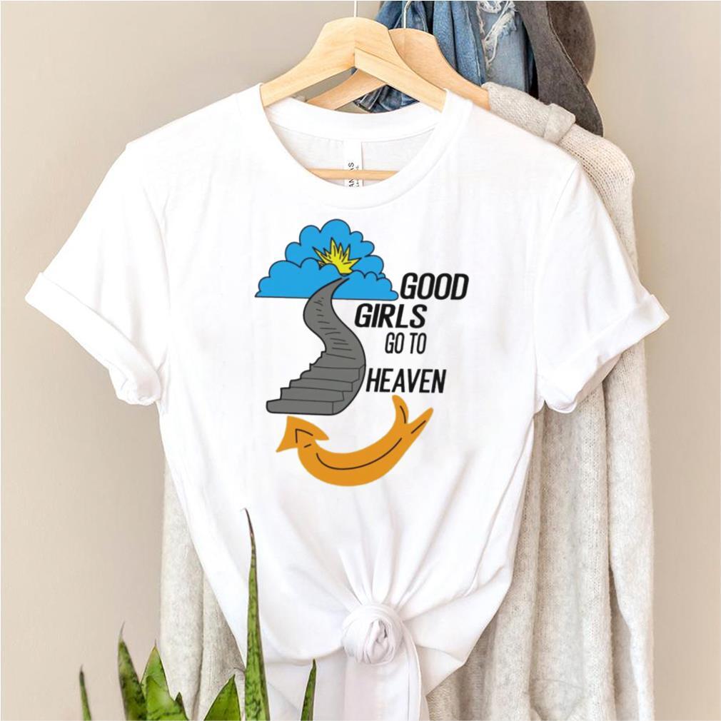 Good girls go to heaven shirt