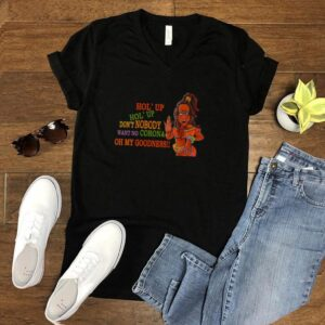 Hol Up Dont Nobody Want No Corona Oh My Goodness T shirt