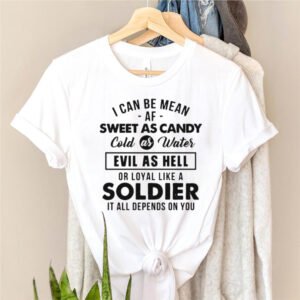 I Can Be Mean Af Sweet As Candy Cold As Water Evil As Hell Or Loyal Like A Soldier It All Depends On You T shirt