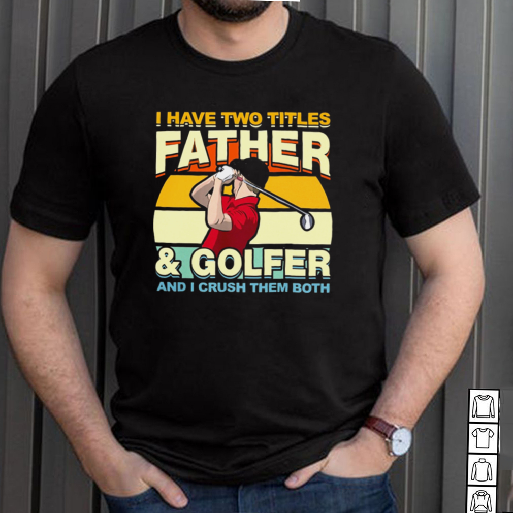 I Have Two Titles Father And Golfer and I Crush Them Both Vintage shirt