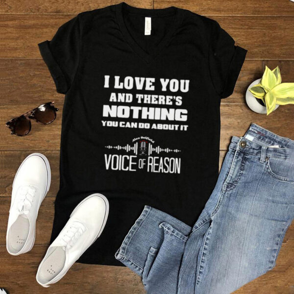 I Love You And Theres Nothing You Can Do About It Voice Of Reason T shirt