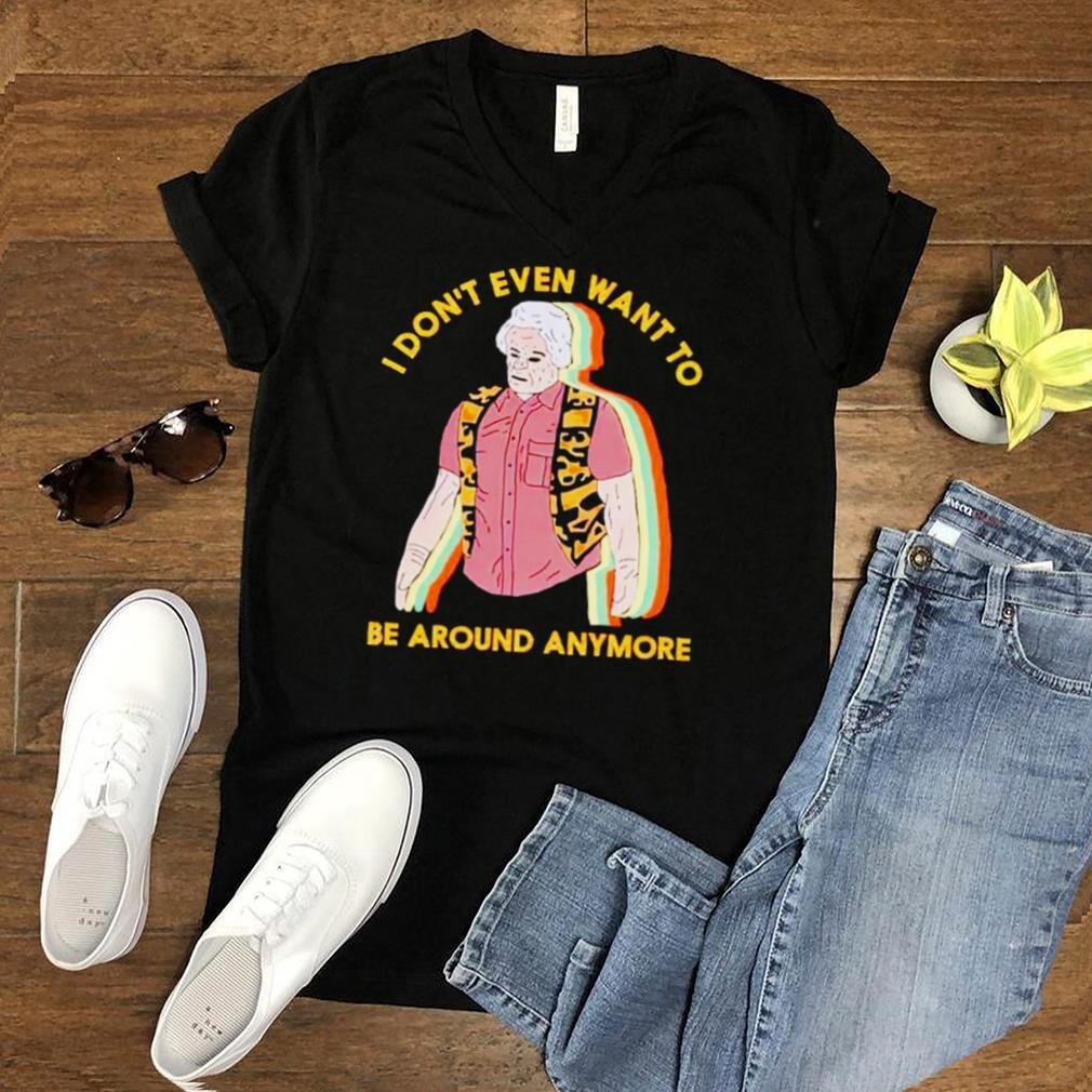 I dont even want to be around anymore shirt