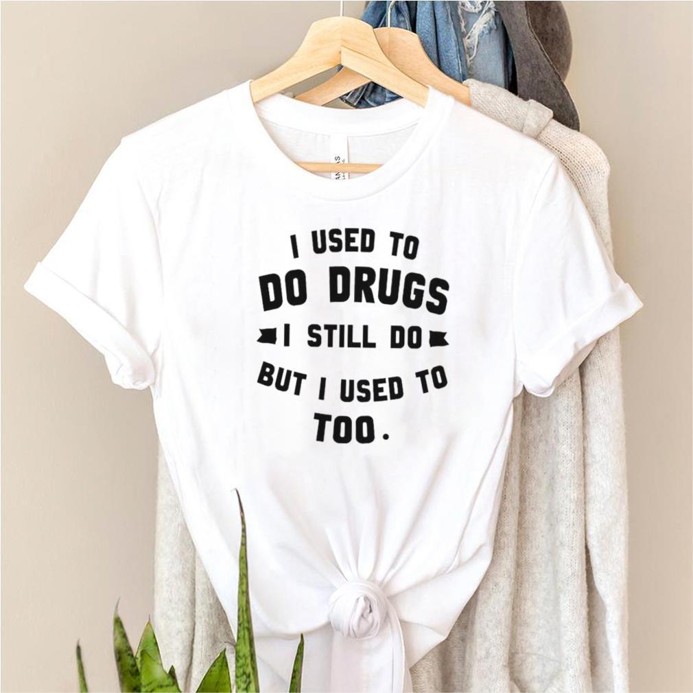 I used to do drugs I still do but I used to too shirt