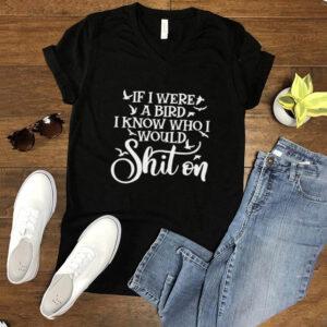 If I Were A Bird I Know Who I Would Shit On T shirt