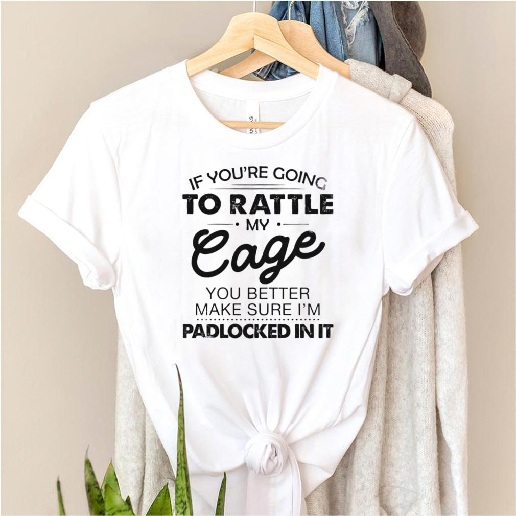 If youre going to rattle my cage you better make sure im padlocked in it shirt