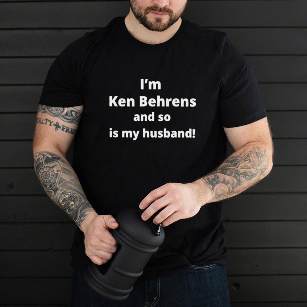 Im Ken Behrens and so is my husband hoodie, tank top, sweater