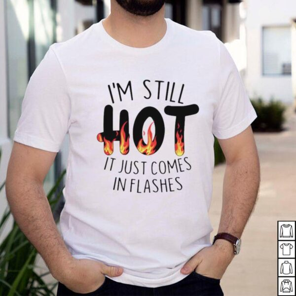 Im still hot it just comes in flashes shirt