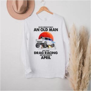 Never Underestimate An Old Man Who Loves Drag Racing And Was Born In April T shirt