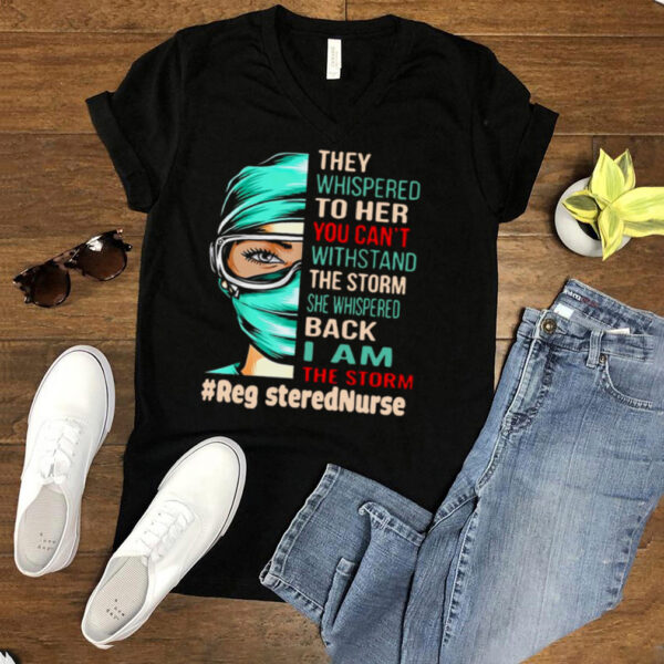 Nurse They Whispered To Her You Cant Withstand The Storm She Whispered Back I Am The Storm Registerednurse T hoodie, tank top, sweater