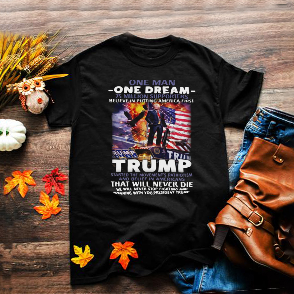 One Man One Dream 75 Million Supporters Believe In Putting America First Trump T shirt