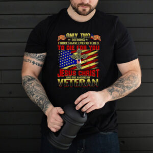 Only Two Defining Forces Have Ever Offered To Die For You Jesus Christ And The American Veteran T shirt