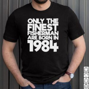 Only the finest fisherman are born in 1984 37 years old t shirt
