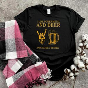 Original i like power metal and beer and maybe 3 people shirt